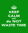 KEEP CALM AND do NOT WASTE TIME - Personalised Poster A4 size