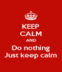 KEEP CALM AND Do nothing Just keep calm - Personalised Poster A4 size