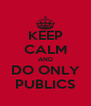 KEEP CALM AND DO ONLY PUBLICS - Personalised Poster A4 size