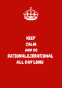 KEEP CALM AND DO RATIONAL&IRRATIONAL ALL DAY LONG  - Personalised Poster A4 size