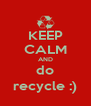 KEEP CALM AND do recycle :) - Personalised Poster A4 size