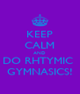 KEEP CALM AND DO RHTYMIC  GYMNASICS! - Personalised Poster A4 size