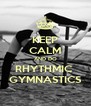 KEEP CALM AND DO RHYTHMIC  GYMNASTICS - Personalised Poster A4 size