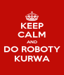 KEEP CALM AND DO ROBOTY KURWA - Personalised Poster A4 size