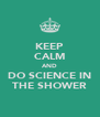 KEEP CALM AND DO SCIENCE IN THE SHOWER - Personalised Poster A4 size