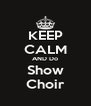 KEEP CALM AND Do Show Choir - Personalised Poster A4 size