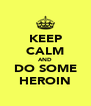 KEEP CALM AND DO SOME HEROIN - Personalised Poster A4 size