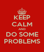KEEP CALM AND DO SOME PROBLEMS - Personalised Poster A4 size