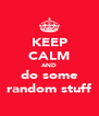 KEEP CALM AND do some random stuff - Personalised Poster A4 size
