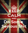 KEEP CALM AND Do Some  Serious Shit - Personalised Poster A4 size
