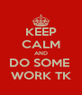 KEEP CALM AND DO SOME  WORK TK - Personalised Poster A4 size