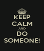 KEEP CALM AND DO SOMEONE! - Personalised Poster A4 size