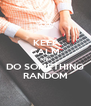 KEEP CALM AND DO SOMETHING RANDOM - Personalised Poster A4 size