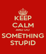 KEEP CALM AND DO SOMETHING STUPID - Personalised Poster A4 size