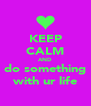 KEEP CALM AND do something with ur life - Personalised Poster A4 size