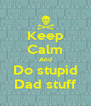 Keep Calm And Do stupid Dad stuff - Personalised Poster A4 size