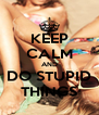 KEEP CALM AND DO STUPID THINGS - Personalised Poster A4 size