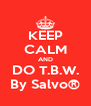 KEEP CALM AND DO T.B.W. By Salvo® - Personalised Poster A4 size