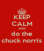KEEP CALM AND do the chuck norris - Personalised Poster A4 size