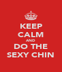 KEEP CALM AND DO THE SEXY CHIN - Personalised Poster A4 size