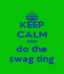 KEEP CALM AND do the swag ting - Personalised Poster A4 size