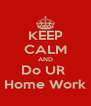 KEEP CALM AND Do UR  Home Work - Personalised Poster A4 size