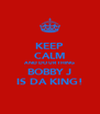 KEEP CALM AND DO UR THING BOBBY J IS DA KING! - Personalised Poster A4 size