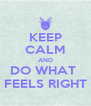 KEEP CALM AND DO WHAT  FEELS RIGHT - Personalised Poster A4 size