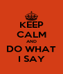 KEEP CALM AND DO WHAT I SAY - Personalised Poster A4 size