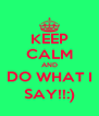 KEEP CALM AND DO WHAT I SAY!!:) - Personalised Poster A4 size
