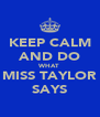 KEEP CALM AND DO WHAT MISS TAYLOR SAYS - Personalised Poster A4 size