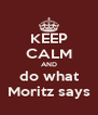 KEEP CALM AND do what Moritz says - Personalised Poster A4 size