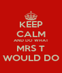 KEEP CALM AND DO WHAT MRS T WOULD DO - Personalised Poster A4 size