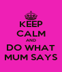 KEEP CALM AND DO WHAT MUM SAYS - Personalised Poster A4 size