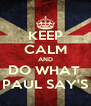 KEEP CALM AND DO WHAT  PAUL SAY'S - Personalised Poster A4 size