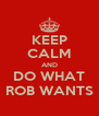 KEEP CALM AND DO WHAT ROB WANTS - Personalised Poster A4 size