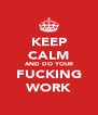 KEEP CALM AND DO YOUR FUCKING WORK - Personalised Poster A4 size