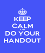 KEEP CALM AND DO YOUR HANDOUT - Personalised Poster A4 size