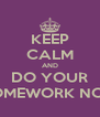 KEEP CALM AND DO YOUR HOMEWORK NOW - Personalised Poster A4 size