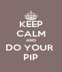 KEEP CALM AND DO YOUR  PIP - Personalised Poster A4 size