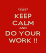 KEEP CALM AND DO YOUR WORK !! - Personalised Poster A4 size