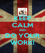 KEEP CALM AND DO YOUR WORK! - Personalised Poster A4 size