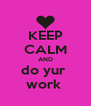 KEEP CALM AND do yur  work  - Personalised Poster A4 size