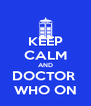KEEP CALM AND DOCTOR  WHO ON - Personalised Poster A4 size