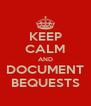 KEEP CALM AND DOCUMENT BEQUESTS - Personalised Poster A4 size
