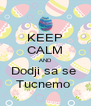 KEEP CALM AND Dodji sa se  Tucnemo  - Personalised Poster A4 size
