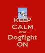 KEEP CALM AND Dogfight ON - Personalised Poster A4 size