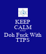KEEP CALM AND Doh Fuck With TTPS - Personalised Poster A4 size
