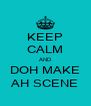 KEEP CALM AND DOH MAKE AH SCENE - Personalised Poster A4 size