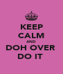 KEEP CALM AND DOH OVER  DO IT  - Personalised Poster A4 size